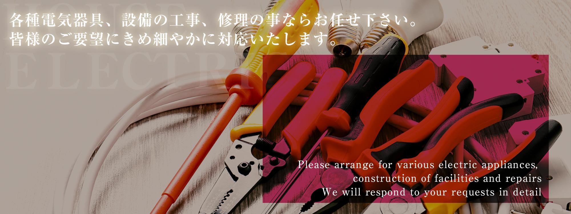 各種電気器具・設備の工事・修理の事ならお任せ下さい。 皆様のご要望に、きめ細やかに対応いたします。
